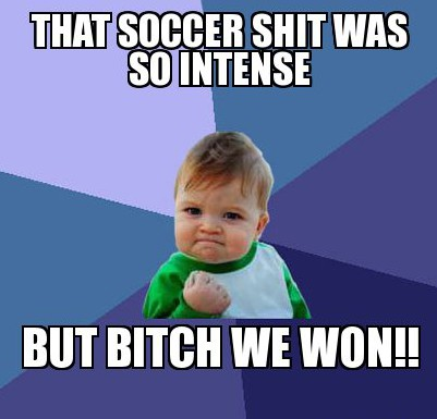 that-soccer-shit-was-so-intense--but-bitch-we-won!!
